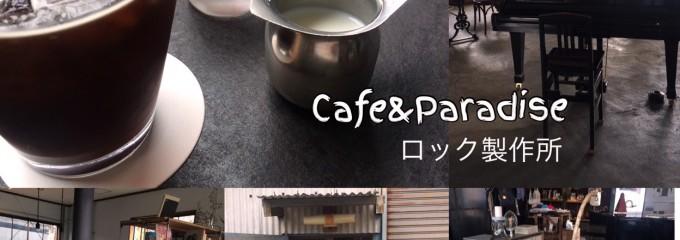 Cafe & Paradise ロック製作所